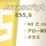 Javascript ES5,6 の新機能(letとconst,アロー関数,クラスなど)